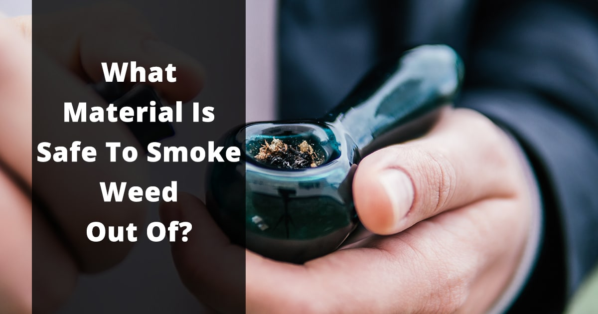 what material is safe to smoke weed out of