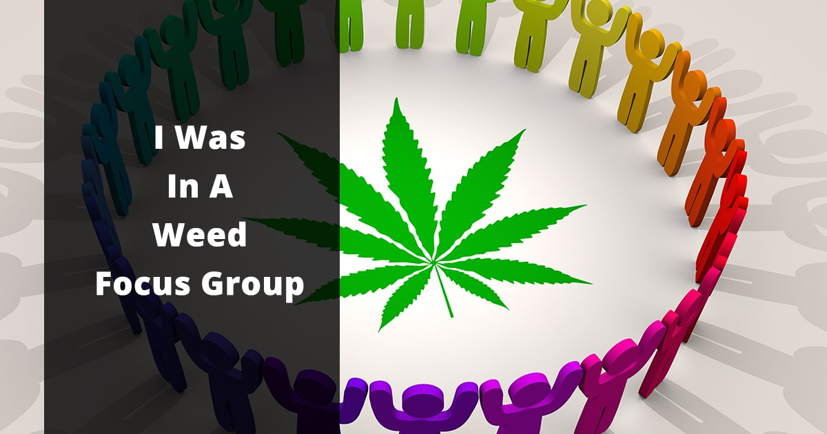 i was in a weed focus group